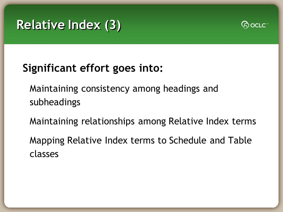 Relative Index (3) Significant effort goes into: Maintaining consistency among headings and subheadings Maintaining relationships among Relative Index terms Mapping Relative Index terms to Schedule and Table classes