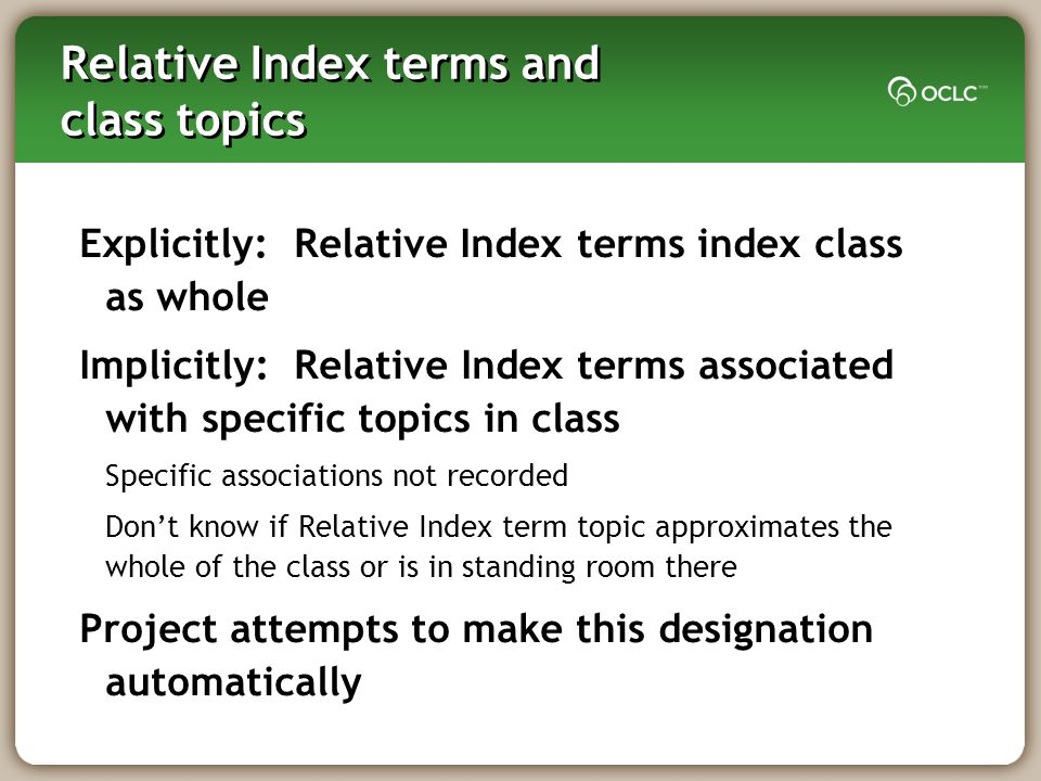 Relative Index terms and class topics Explicitly: Relative Index terms index class as whole Implicitly: Relative Index terms associated with specific topics in class Specific associations not recorded Don't know if Relative Index term topic approximates the whole of the class or is in standing room there Project attempts to make this designation automatically