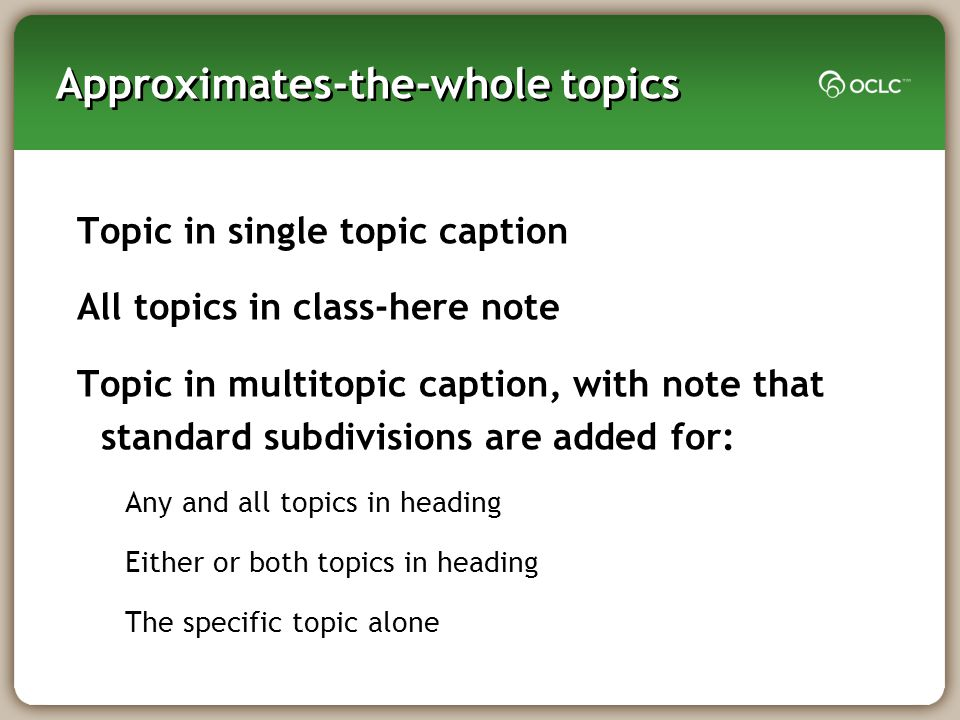 Approximates-the-whole topics Topic in single topic caption All topics in class-here note Topic in multitopic caption, with note that standard subdivisions are added for: Any and all topics in heading Either or both topics in heading The specific topic alone