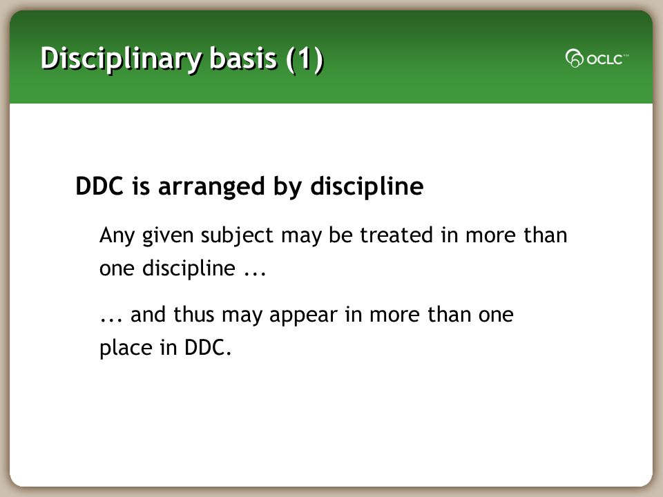 Disciplinary basis (1) DDC is arranged by discipline Any given subject may be treated in more than one discipline......
