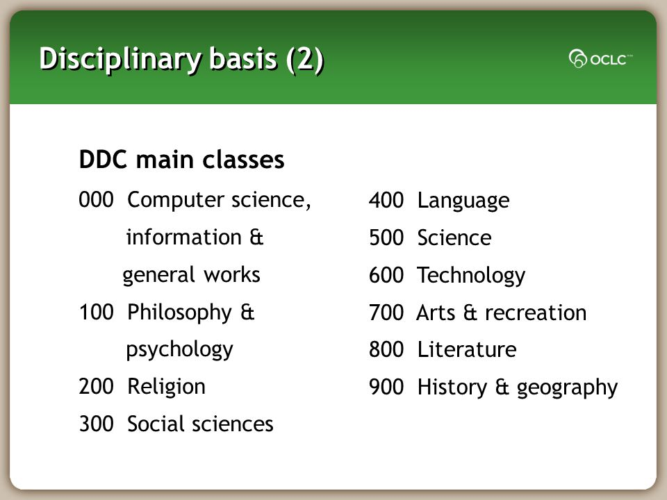 Disciplinary basis (2) DDC main classes 000 Computer science, information & general works 100 Philosophy & psychology 200 Religion 300 Social sciences 400 Language 500 Science 600 Technology 700 Arts & recreation 800 Literature 900 History & geography