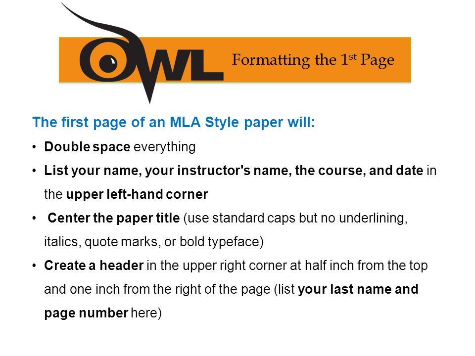 The first page of an MLA Style paper will: Double space everything List your name, your instructor s name, the course, and date in the upper left-hand corner Center the paper title (use standard caps but no underlining, italics, quote marks, or bold typeface) Create a header in the upper right corner at half inch from the top and one inch from the right of the page (list your last name and page number here) Formatting the 1 st Page