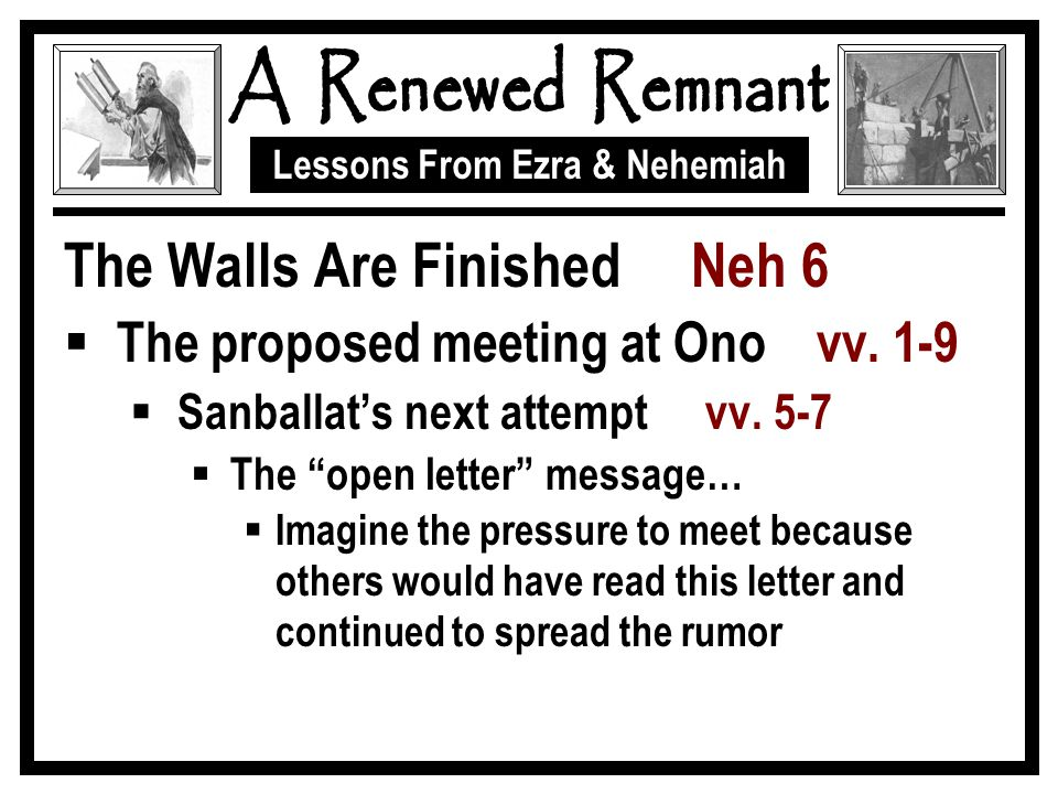 "Lessons From Ezra & Nehemiah The Walls Are Finished Neh 6  The proposed meeting at Ono vv. 1-9  Sanballat's next attempt vv. 5-7  The ""open letter"""