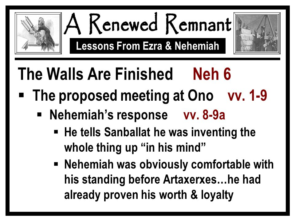 Lessons From Ezra & Nehemiah The Walls Are Finished Neh 6  The proposed meeting at Ono vv. 1-9  Nehemiah's response vv. 8-9a  He tells Sanballat he