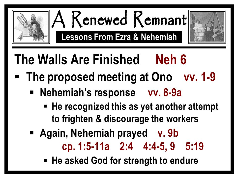 Lessons From Ezra & Nehemiah The Walls Are Finished Neh 6  The proposed meeting at Ono vv. 1-9  Nehemiah's response vv. 8-9a  He recognized this as