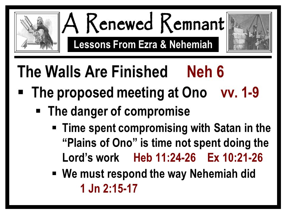 Lessons From Ezra & Nehemiah The Walls Are Finished Neh 6  The proposed meeting at Ono vv. 1-9  The danger of compromise  Time spent compromising w
