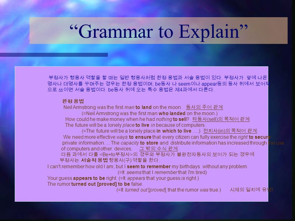 """""""Grammar to Explain"""" 부정사가 형용사 역할을 할 때는 일반 형용사처럼 한정 용법과 서술 용법이 있다. 부정사가 앞에 나온 명사나 대명사를 꾸며주는 경우는 한정 용법이며, be 동사 나 seem 이나 appear 등의 동사 뒤에서 보어적 으로 쓰이면 서술"""