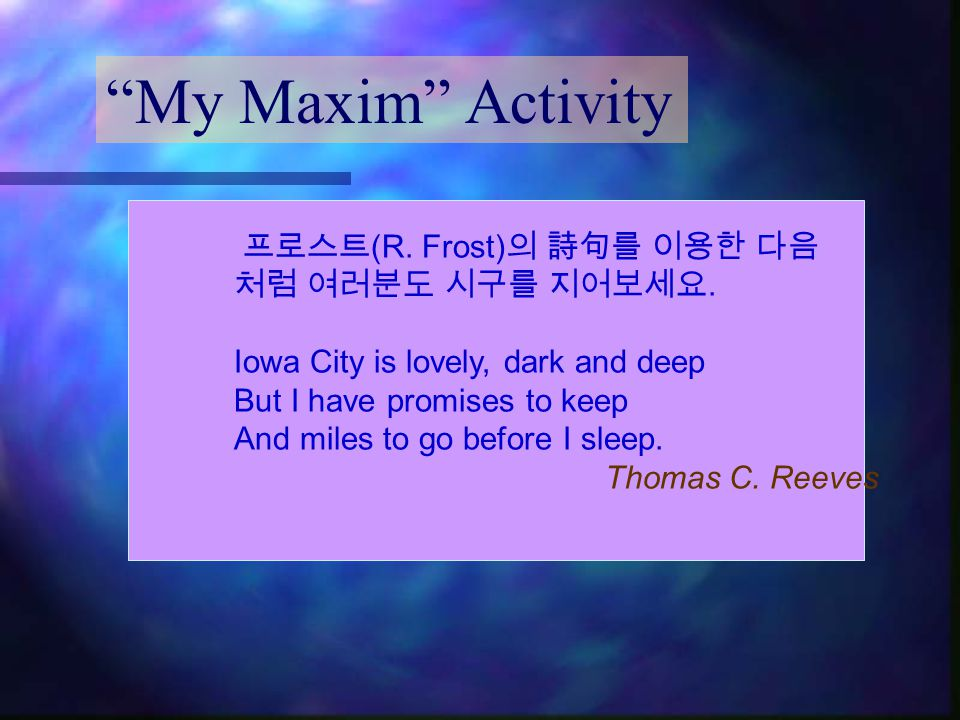 """""""My Maxim"""" Activity 프로스트 (R. Frost) 의 詩句를 이용한 다음 처럼 여러분도 시구를 지어보세요. Iowa City is lovely, dark and deep But I have promises to keep And miles to go bef"""