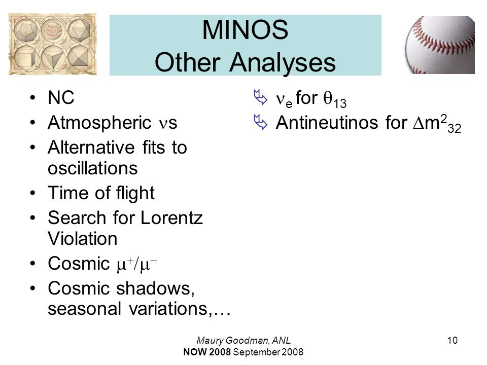 Maury Goodman, ANL NOW 2008 September 2008 10 MINOS Other Analyses NC Atmospheric s Alternative fits to oscillations Time of flight Search for Lorentz Violation Cosmic     Cosmic shadows, seasonal variations,…   e for  13  Antineutinos for  m 2 32