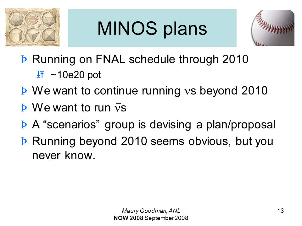 Maury Goodman, ANL NOW 2008 September 2008 13 MINOS plans ÞRunning on FNAL schedule through 2010  ~10e20 pot ÞWe want to continue running s beyond 2010 ÞWe want to run s ÞA scenarios group is devising a plan/proposal ÞRunning beyond 2010 seems obvious, but you never know.