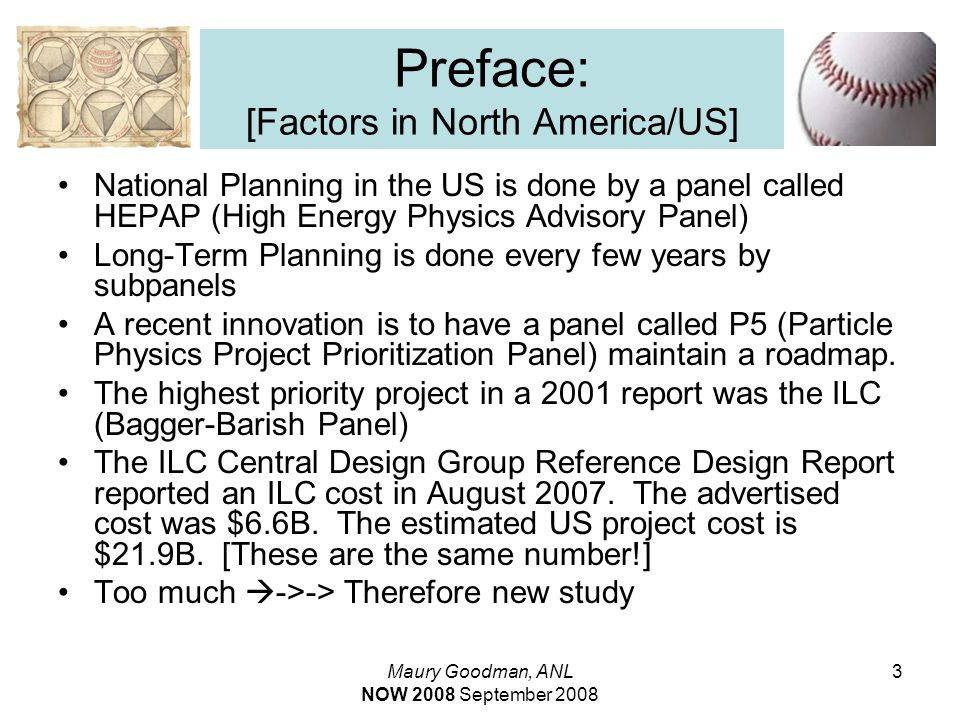 Maury Goodman, ANL NOW 2008 September 2008 3 Preface: [Factors in North America/US] National Planning in the US is done by a panel called HEPAP (High Energy Physics Advisory Panel) Long-Term Planning is done every few years by subpanels A recent innovation is to have a panel called P5 (Particle Physics Project Prioritization Panel) maintain a roadmap.