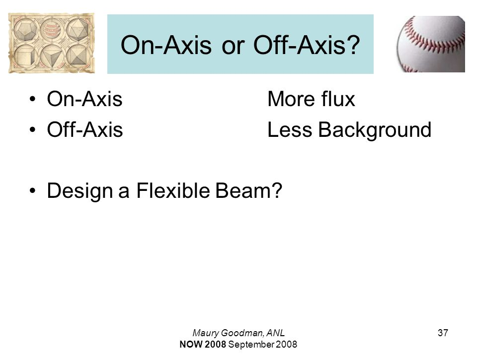 Maury Goodman, ANL NOW 2008 September 2008 37 On-Axis or Off-Axis.