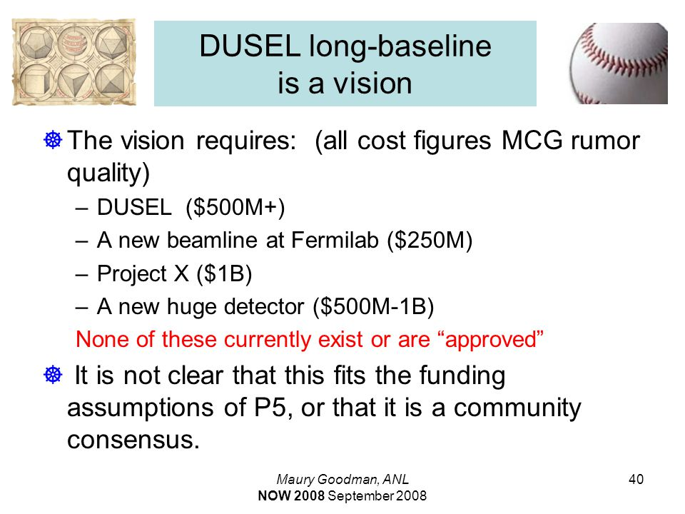 Maury Goodman, ANL NOW 2008 September 2008 40 DUSEL long-baseline is a vision  The vision requires: (all cost figures MCG rumor quality) –DUSEL ($500M+) –A new beamline at Fermilab ($250M) –Project X ($1B) –A new huge detector ($500M-1B) None of these currently exist or are approved  It is not clear that this fits the funding assumptions of P5, or that it is a community consensus.