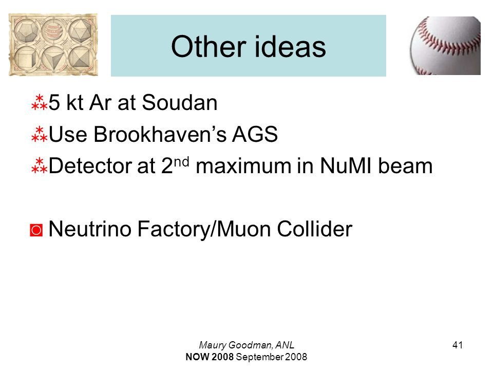 Maury Goodman, ANL NOW 2008 September 2008 41 Other ideas  5 kt Ar at Soudan  Use Brookhaven's AGS  Detector at 2 nd maximum in NuMI beam ◙Neutrino Factory/Muon Collider