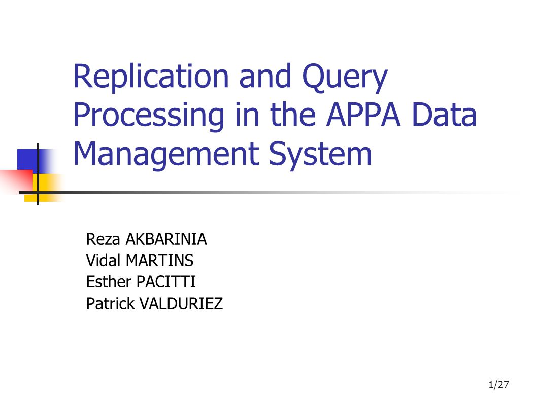 1/27 Replication and Query Processing in the APPA Data Management System Reza AKBARINIA Vidal MARTINS Esther PACITTI Patrick VALDURIEZ