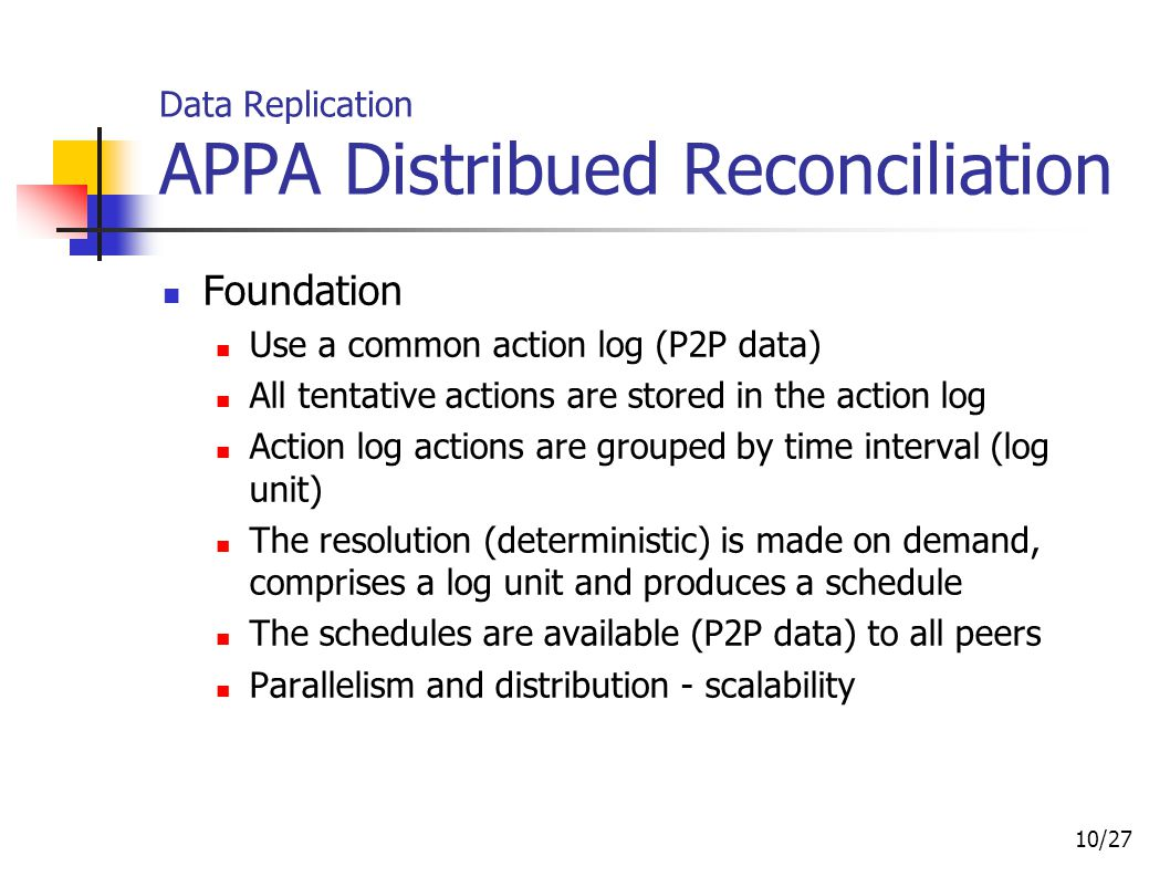 10/27 Data Replication APPA Distribued Reconciliation Foundation Use a common action log (P2P data) All tentative actions are stored in the action log