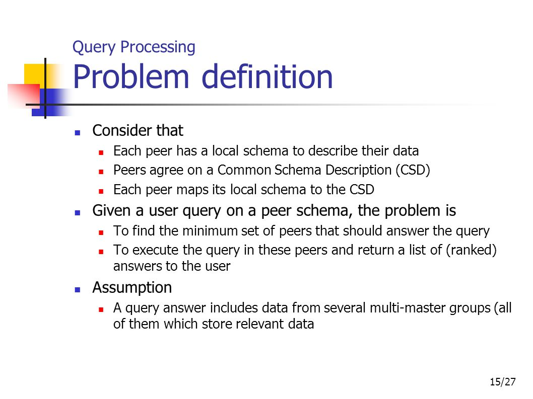 15/27 Query Processing Problem d efinition Consider that Each peer has a local schema to describe their data Peers agree on a Common Schema Descriptio
