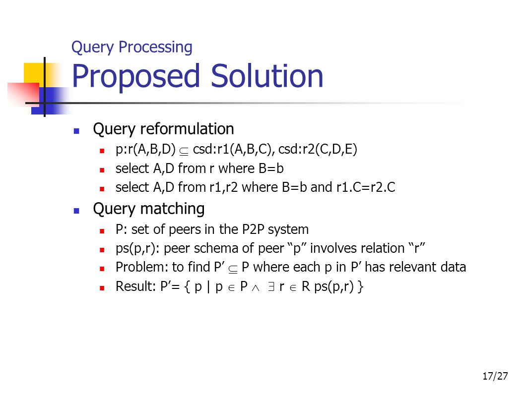 17/27 Query Processing Proposed Solution Query reformulation p:r(A,B,D)  csd:r1(A,B,C), csd:r2(C,D,E) select A,D from r where B=b select A,D from r1,