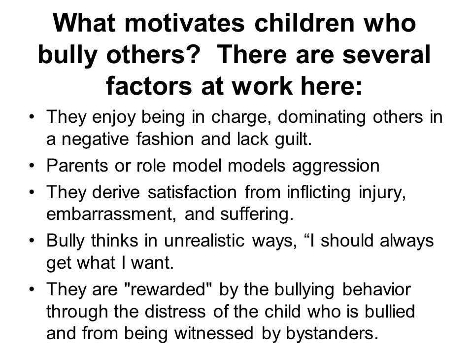 What motivates children who bully others? There are several factors at work here: They enjoy being in charge, dominating others in a negative fashion