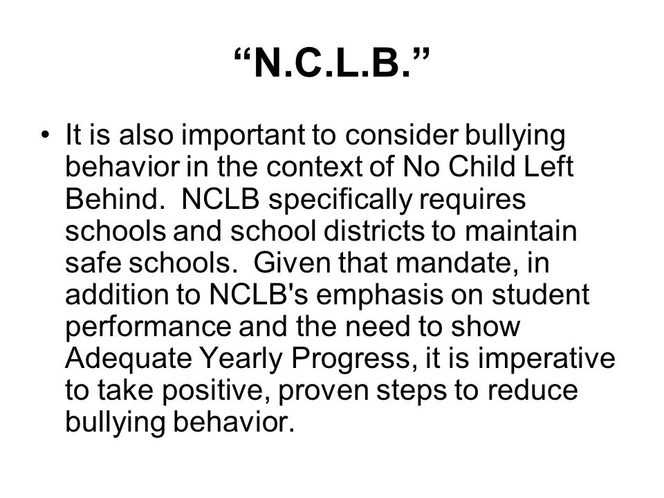 """""""N.C.L.B."""" It is also important to consider bullying behavior in the context of No Child Left Behind. NCLB specifically requires schools and school di"""