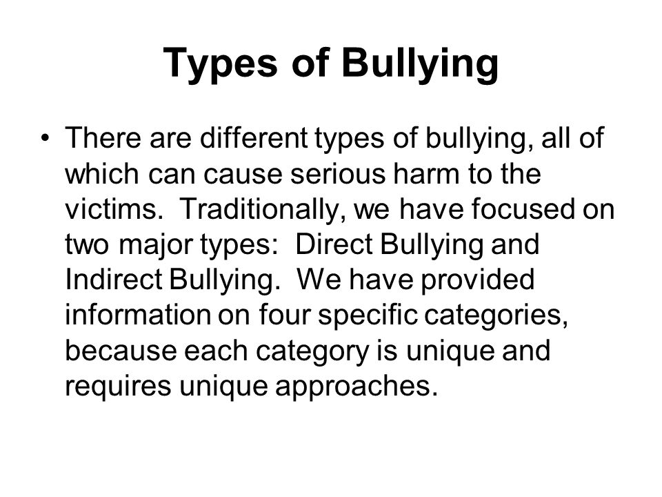 Types of Bullying There are different types of bullying, all of which can cause serious harm to the victims. Traditionally, we have focused on two maj