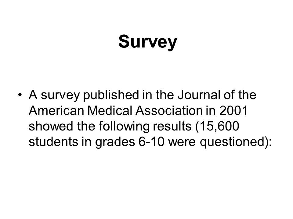 Survey A survey published in the Journal of the American Medical Association in 2001 showed the following results (15,600 students in grades 6-10 were