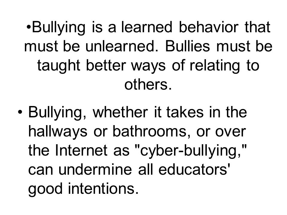 Bullying is a learned behavior that must be unlearned. Bullies must be taught better ways of relating to others. Bullying, whether it takes in the hal