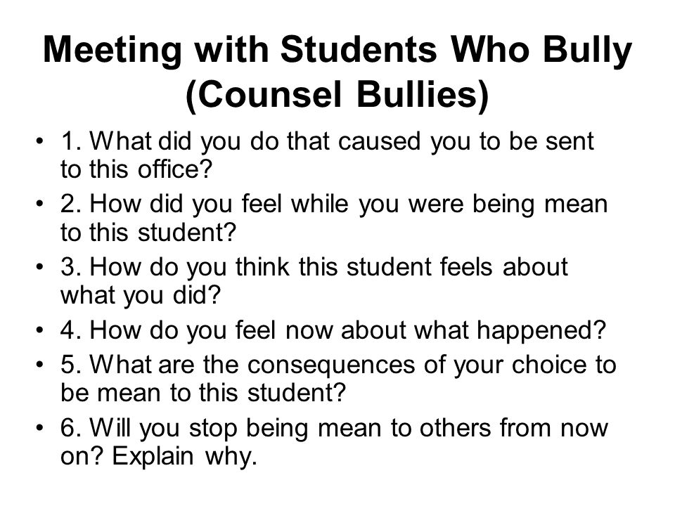 Meeting with Students Who Bully (Counsel Bullies) 1. What did you do that caused you to be sent to this office? 2. How did you feel while you were bei