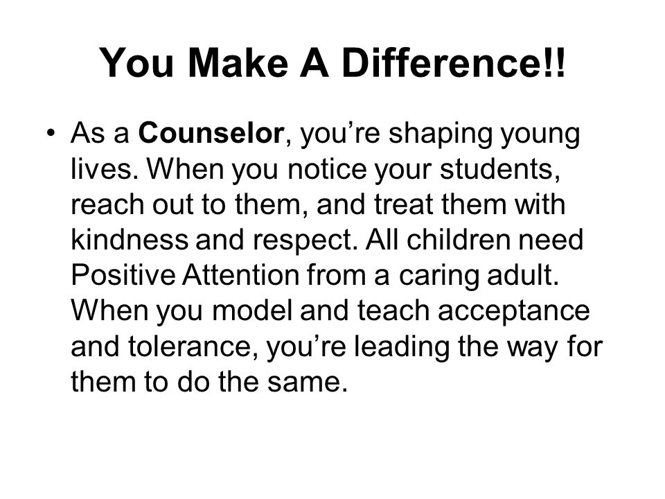You Make A Difference!! As a Counselor, you're shaping young lives. When you notice your students, reach out to them, and treat them with kindness and