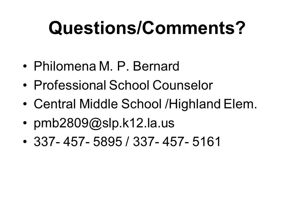 Questions/Comments? Philomena M. P. Bernard Professional School Counselor Central Middle School /Highland Elem. pmb2809@slp.k12.la.us 337- 457- 5895 /