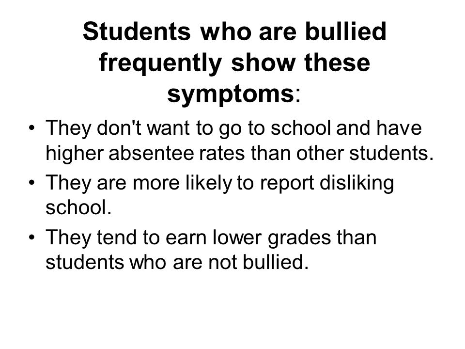 Students who are bullied frequently show these symptoms: They don't want to go to school and have higher absentee rates than other students. They are