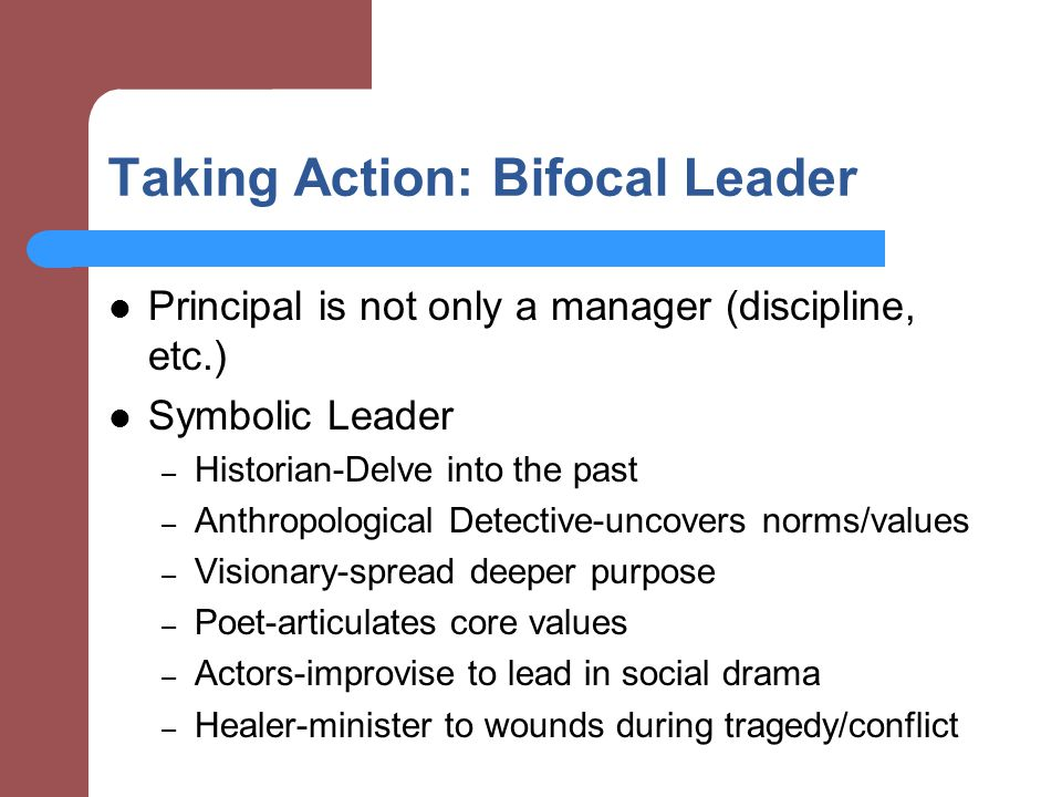 Taking Action: Bifocal Leader Principal is not only a manager (discipline, etc.) Symbolic Leader – Historian-Delve into the past – Anthropological Detective-uncovers norms/values – Visionary-spread deeper purpose – Poet-articulates core values – Actors-improvise to lead in social drama – Healer-minister to wounds during tragedy/conflict