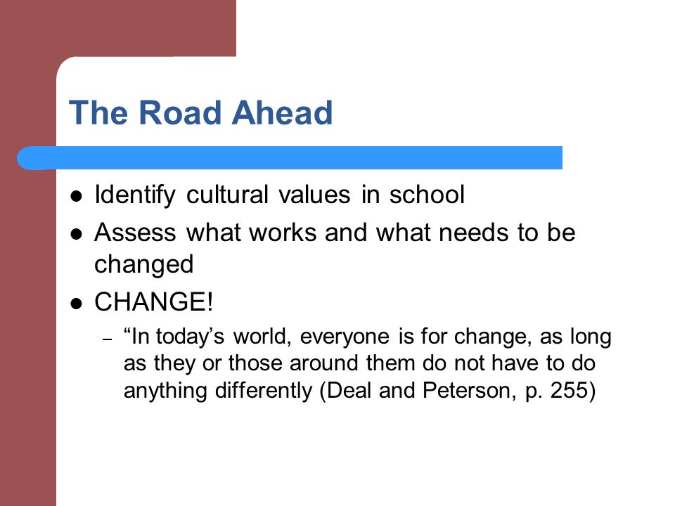 The Road Ahead Identify cultural values in school Assess what works and what needs to be changed CHANGE.