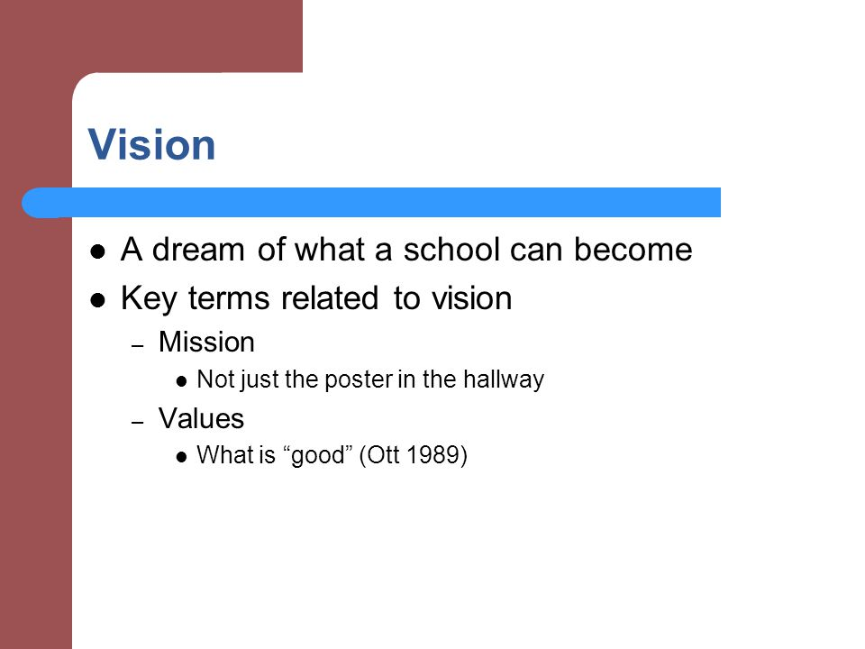 Vision A dream of what a school can become Key terms related to vision – Mission Not just the poster in the hallway – Values What is good (Ott 1989)