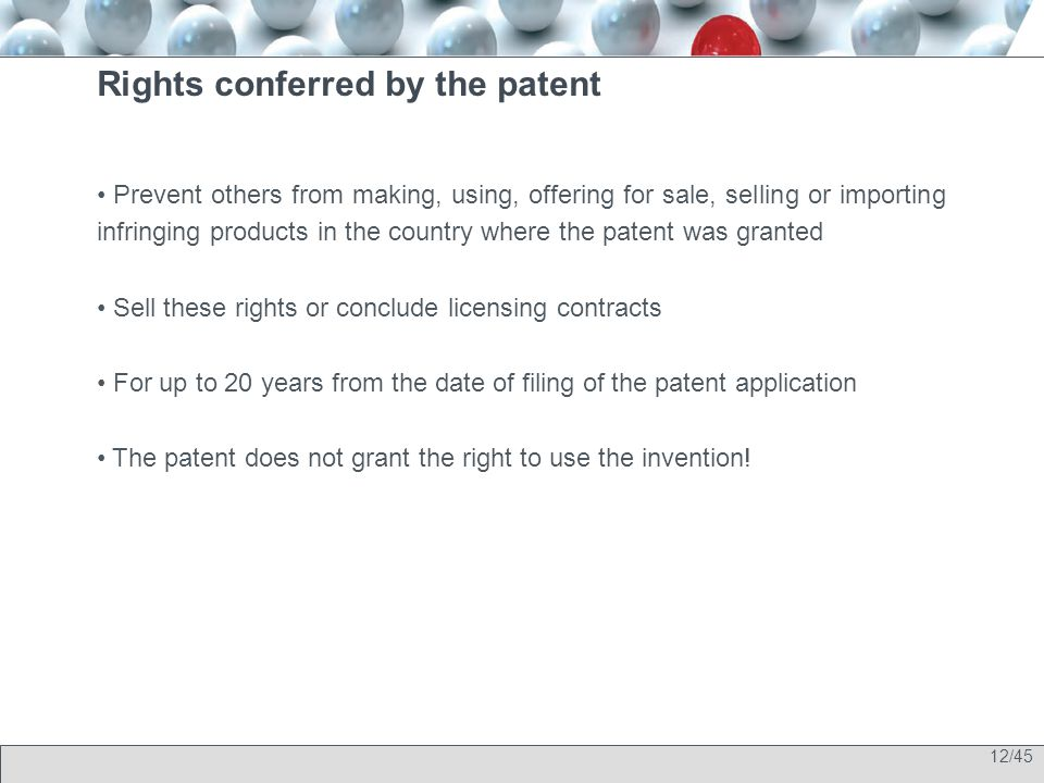 12/45 Rights conferred by the patent Prevent others from making, using, offering for sale, selling or importing infringing products in the country where the patent was granted Sell these rights or conclude licensing contracts For up to 20 years from the date of filing of the patent application The patent does not grant the right to use the invention!