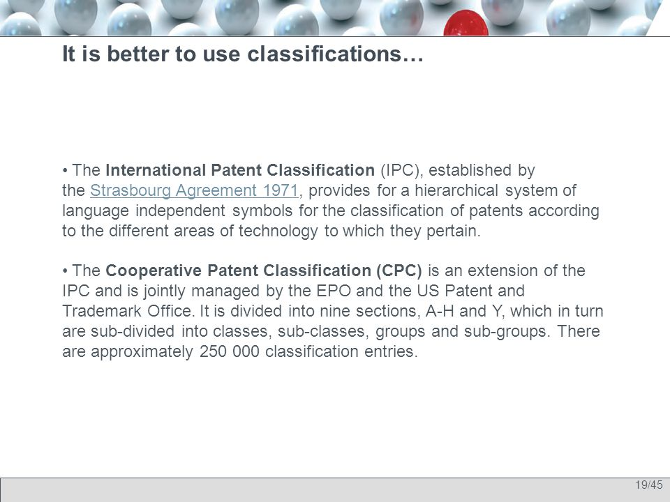 19/45 It is better to use classifications… The International Patent Classification (IPC), established by the Strasbourg Agreement 1971, provides for a hierarchical system of language independent symbols for the classification of patents according to the different areas of technology to which they pertain.Strasbourg Agreement 1971 The Cooperative Patent Classification (CPC) is an extension of the IPC and is jointly managed by the EPO and the US Patent and Trademark Office.