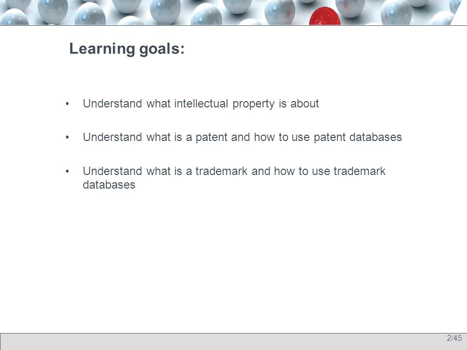 2/45 Learning goals: Understand what intellectual property is about Understand what is a patent and how to use patent databases Understand what is a trademark and how to use trademark databases