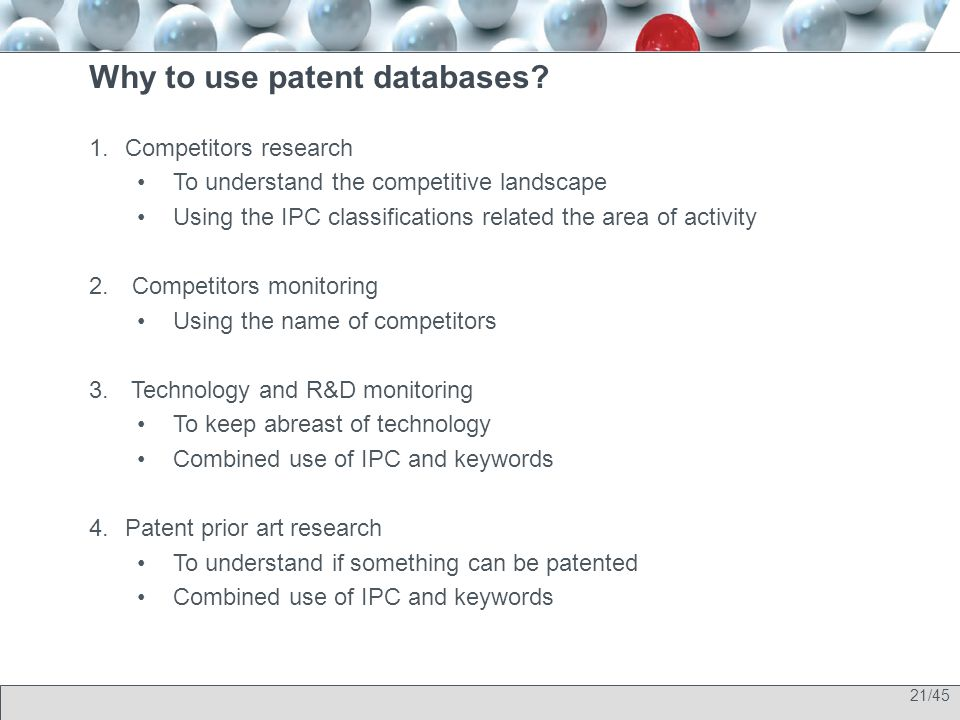 21/45 Why to use patent databases? 1.Competitors research To understand the competitive landscape Using the IPC classifications related the area of ac