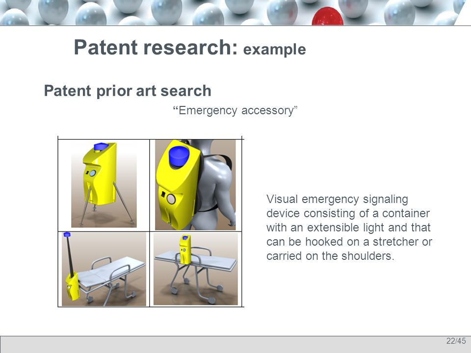 22/45 Patent prior art search Emergency accessory Patent research: example Visual emergency signaling device consisting of a container with an extensible light and that can be hooked on a stretcher or carried on the shoulders.