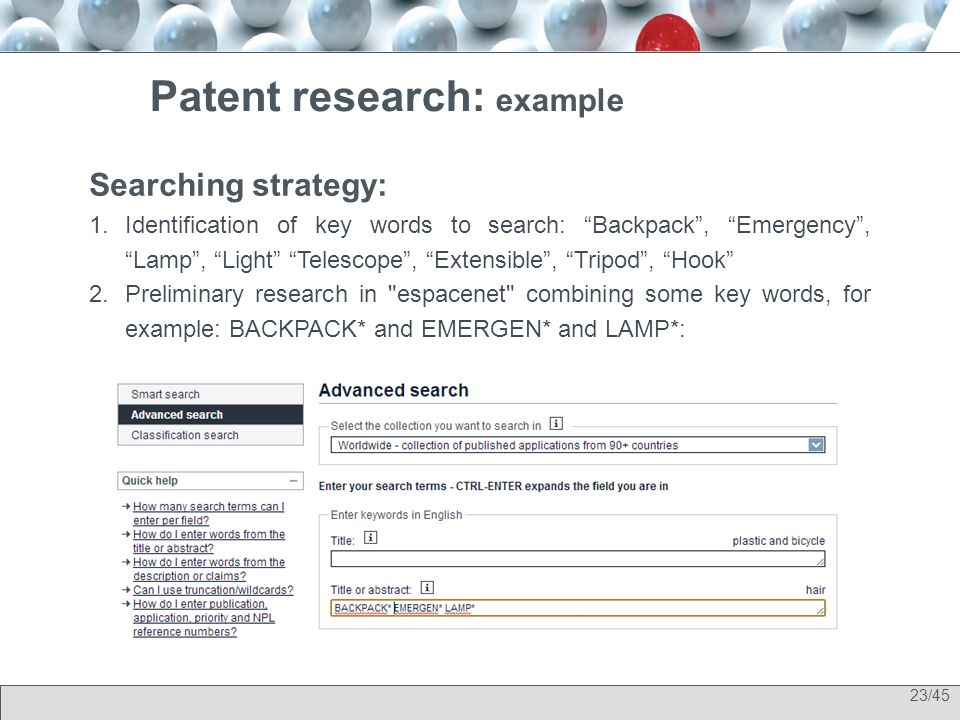 23/45 Patent research: example Searching strategy: 1.Identification of key words to search: Backpack , Emergency , Lamp , Light Telescope , Extensible , Tripod , Hook 2.Preliminary research in espacenet combining some key words, for example: BACKPACK* and EMERGEN* and LAMP*: