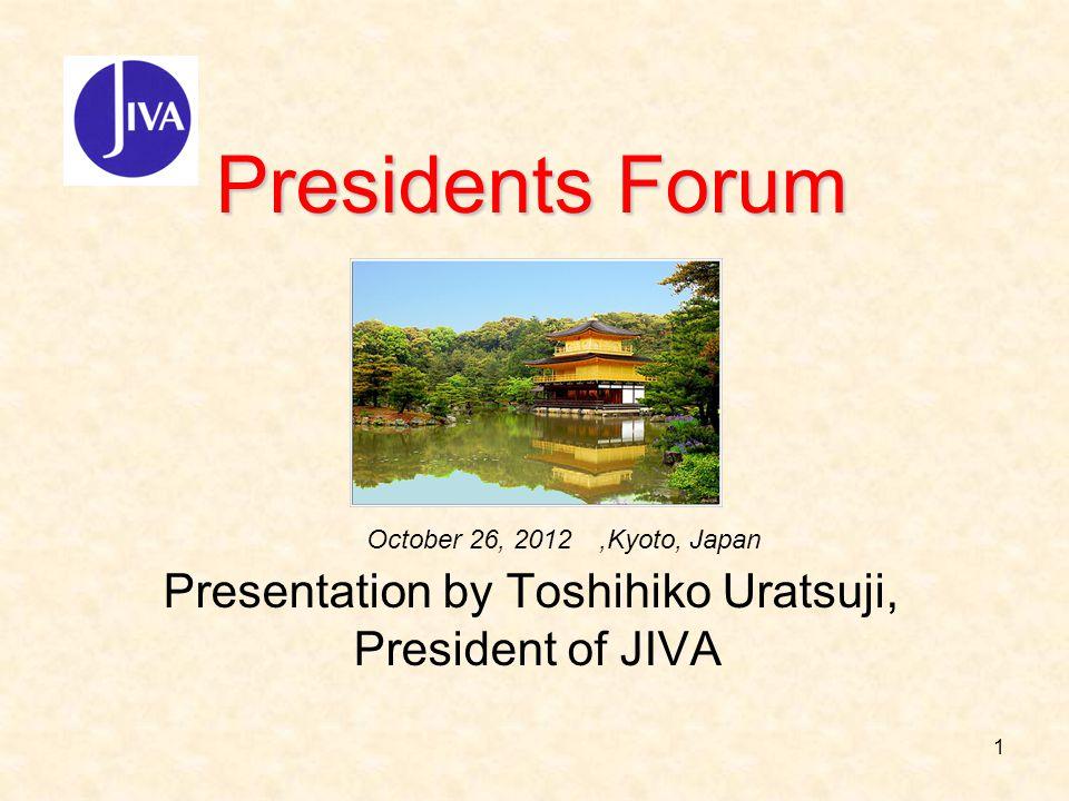 1 Presidents Forum Presidents Forum Presentation by Toshihiko Uratsuji, President of JIVA October 26, 2012,Kyoto, Japan