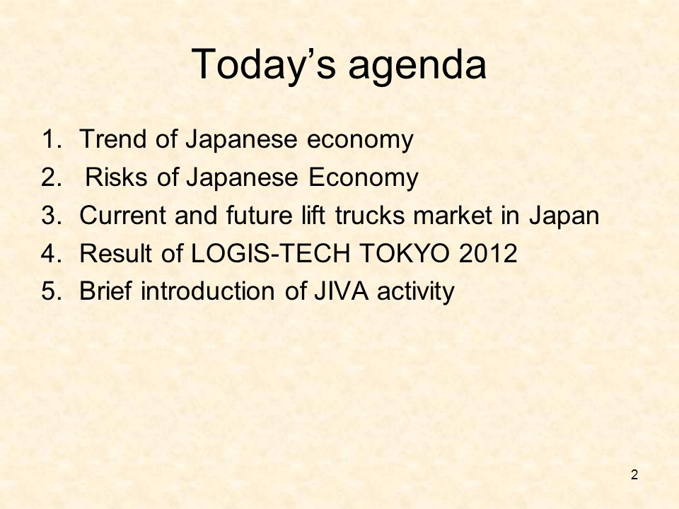 Today's agenda 1.Trend of Japanese economy 2. Risks of Japanese Economy 3.Current and future lift trucks market in Japan 4.Result of LOGIS-TECH TOKYO