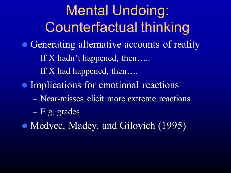 Mental Undoing: Counterfactual thinking Generating alternative accounts of reality – If X hadn't happened, then….. – If X had happened, then…. Implica