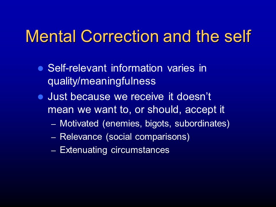 Mental Correction and the self Self-relevant information varies in quality/meaningfulness Just because we receive it doesn't mean we want to, or shoul
