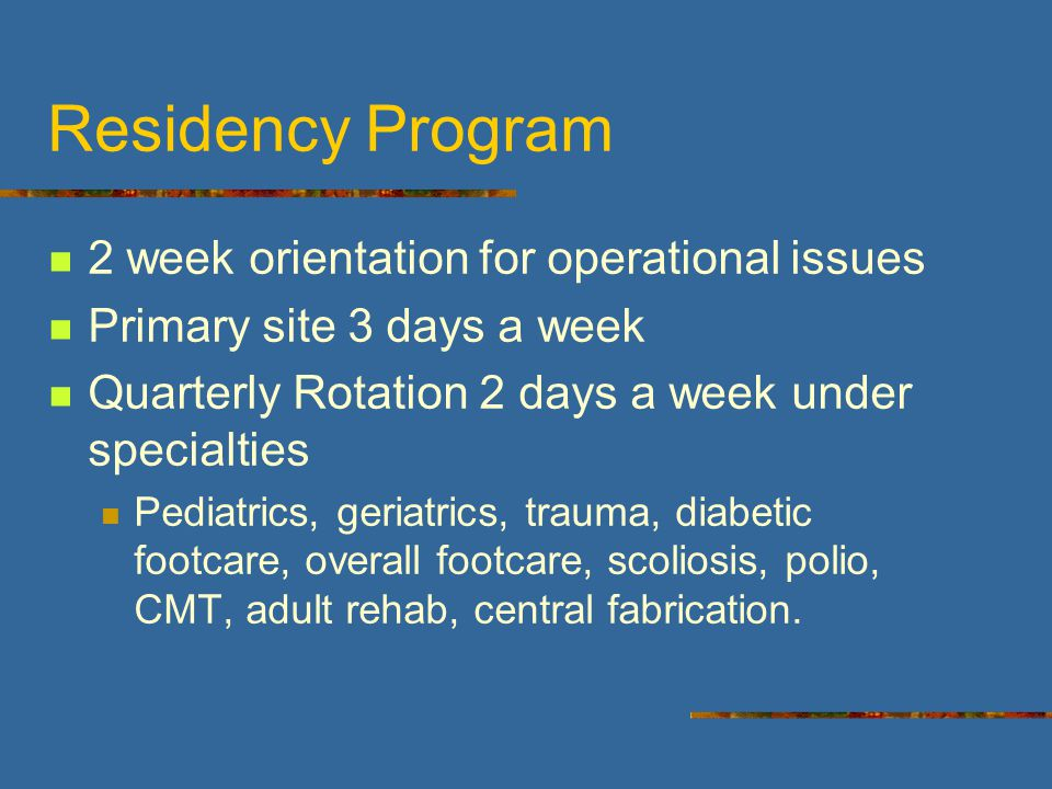 Residency Program 2 week orientation for operational issues Primary site 3 days a week Quarterly Rotation 2 days a week under specialties Pediatrics, geriatrics, trauma, diabetic footcare, overall footcare, scoliosis, polio, CMT, adult rehab, central fabrication.