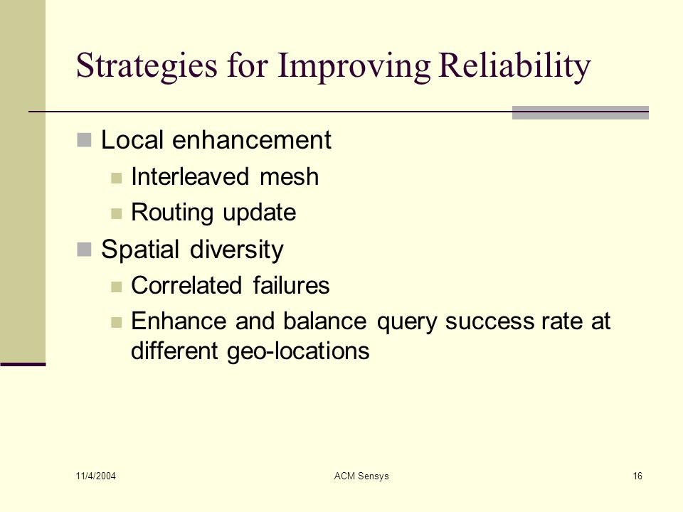 11/4/2004 ACM Sensys16 Strategies for Improving Reliability Local enhancement Interleaved mesh Routing update Spatial diversity Correlated failures En