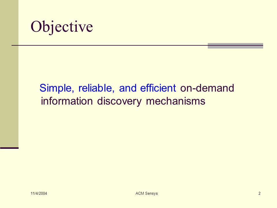 11/4/2004 ACM Sensys2 Objective Simple, reliable, and efficient on-demand information discovery mechanisms