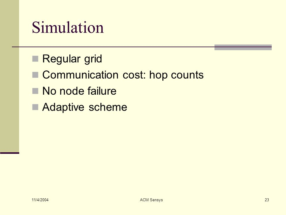 11/4/2004 ACM Sensys23 Simulation Regular grid Communication cost: hop counts No node failure Adaptive scheme