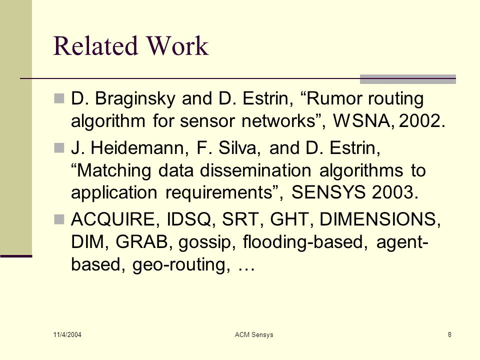 "11/4/2004 ACM Sensys8 Related Work D. Braginsky and D. Estrin, ""Rumor routing algorithm for sensor networks"", WSNA, 2002. J. Heidemann, F. Silva, and"