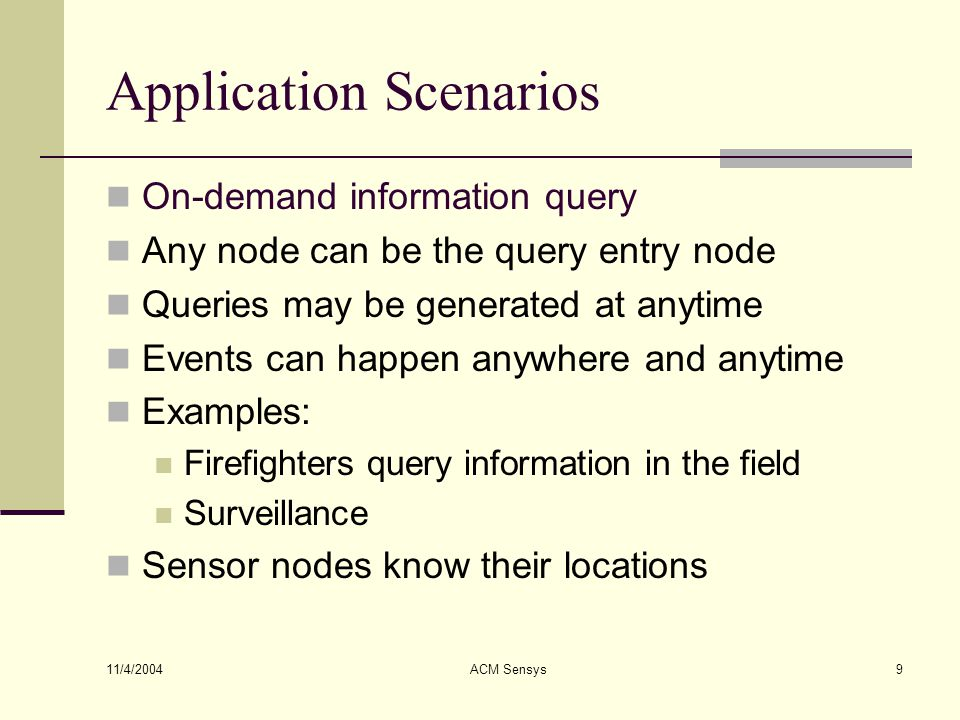 11/4/2004 ACM Sensys9 Application Scenarios On-demand information query Any node can be the query entry node Queries may be generated at anytime Event